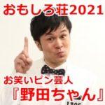 野田ちゃん(お笑い芸人)の面白いネタ動画は?経歴プロフィールも調査【おもしろ荘2021】